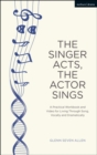 The Singer Acts, The Actor Sings : A Practical Workbook to Living Through Song, Vocally and Dramatically - Book