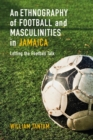 An Ethnography of Football and Masculinities in Jamaica : Letting the Football Talk - eBook