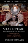 Shakespeare and the Politics of Nostalgia : Negotiating the Memory of Elizabeth I on the Jacobean Stage - eBook