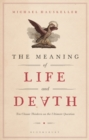 The Meaning of Life and Death : Ten Classic Thinkers on the Ultimate Question - Book