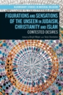 Figurations and Sensations of the Unseen in Judaism, Christianity and Islam : Contested Desires - Book