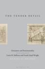 The Tender Detail : Ornament and Sentimentality in the Architecture of Louis H. Sullivan and Frank Lloyd Wright - eBook