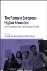 The Roma in European Higher Education : Recasting Identities, Re-Imagining Futures - eBook