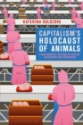 Capitalism s Holocaust of Animals : A Non-Marxist Critique of Capital, Philosophy and Patriarchy - eBook