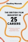 The British Film Industry in 25 Careers : The Mavericks, Visionaries and Outsiders Who Shaped British Cinema - eBook