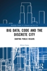 Big Data, Code and the Discrete City : Shaping Public Realms - eBook
