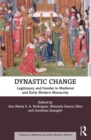 Dynastic Change : Legitimacy and Gender in Medieval and Early Modern Monarchy - eBook