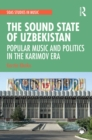 The Sound State of Uzbekistan : Popular Music and Politics in the Karimov Era - eBook