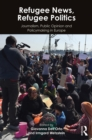 Refugee News, Refugee Politics : Journalism, Public Opinion and Policymaking in Europe - eBook