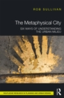 The Metaphysical City : Six Ways of Understanding the Urban Milieu - eBook
