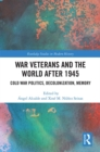 War Veterans and the World after 1945 : Cold War Politics, Decolonization, Memory - eBook