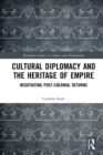 Cultural Diplomacy and the Heritage of Empire : Negotiating Post-Colonial Returns - eBook