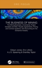 The Business of Mining : The Mining Business, Uncertainty, Project Variables and Risk, Royalty Agreements, Pricing and Contract Systems, and Accounting for the Extractive Industry - eBook