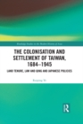 The Colonisation and Settlement of Taiwan, 1684-1945 : Land Tenure, Law and Qing and Japanese Policies - eBook