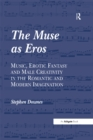 The Muse as Eros : Music, Erotic Fantasy and Male Creativity in the Romantic and Modern Imagination - eBook