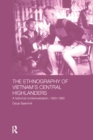The Ethnography of Vietnam's Central Highlanders : A Historical Contextualization 1850-1990 - eBook
