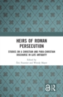 Heirs of Roman Persecution : Studies on a Christian and Para-Christian Discourse in Late Antiquity - eBook