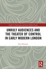 Unruly Audiences and the Theater of Control in Early Modern London : Controlling the Unruly Playgoer in Early Modern Drama - eBook