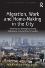 Migration, Work and Home-Making in the City : Dwelling and Belonging among Vietnamese Communities in London - eBook
