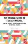 The Criminalisation of Fantasy Material : Law and Sexually Explicit Representations of Fictional Children - eBook