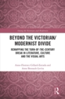 Beyond the Victorian/ Modernist Divide : Remapping the Turn-of-the-Century Break in Literature, Culture and the Visual Arts - eBook