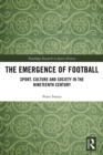 The Emergence of Football : Sport, Culture and Society in the Nineteenth Century - eBook