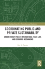 Coordinating Public and Private Sustainability : Green Energy Policy, International Trade Law, and Economic Mechanisms - eBook
