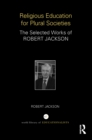 Religious Education for Plural Societies : The Selected Works of Robert Jackson - eBook