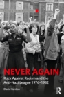 Never Again : Rock Against Racism and the Anti-Nazi League 1976-1982 - eBook