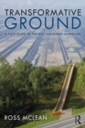 Transformative Ground : A Field Guide to the Post-Industrial Landscape - eBook