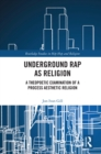 Underground Rap as Religion : A Theopoetic Examination of a Process Aesthetic Religion - eBook