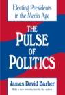 The Pulse of Politics : Electing Presidents in the Media Age - eBook