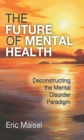 The Future of Mental Health : Deconstructing the Mental Disorder Paradigm - eBook