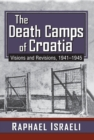 The Death Camps of Croatia : Visions and Revisions, 1941-1945 - eBook