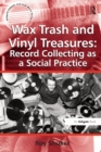 Wax Trash and Vinyl Treasures: Record Collecting as a Social Practice - eBook