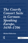 The Courtly Consort Suite in German-Speaking Europe, 1650-1706 - eBook