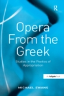 Opera From the Greek : Studies in the Poetics of Appropriation - eBook