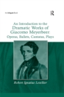 An Introduction to the Dramatic Works of Giacomo Meyerbeer: Operas, Ballets, Cantatas, Plays - eBook