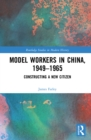 Model Workers in China, 1949-1965 : Constructing A New Citizen - eBook