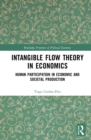 Intangible Flow Theory in Economics : Human Participation in Economic and Societal Production - eBook