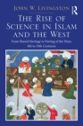 The Rise of Science in Islam and the West : From Shared Heritage to Parting of The Ways, 8th to 19th Centuries - eBook
