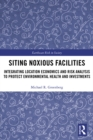 Siting Noxious Facilities : Integrating  Location Economics and Risk Analysis to Protect Environmental Health and Investments - eBook