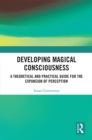 Developing Magical Consciousness : A Theoretical and Practical Guide for the Expansion of Perception - eBook