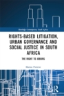 Rights-based Litigation, Urban Governance and Social Justice in South Africa : The Right to Joburg - eBook