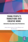 Young People's Transitions into Creative Work : Navigating Challenges and Opportunities - eBook