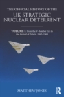 The Official History of the UK Strategic Nuclear Deterrent : Volume I: From the V-Bomber Era to the Arrival of Polaris, 1945-1964 - eBook