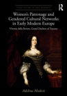 Women's Patronage and Gendered Cultural Networks in Early Modern Europe : Vittoria della Rovere, Grand Duchess of Tuscany - eBook