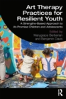 Art Therapy Practices for Resilient Youth : A Strengths-Based Approach to At-Promise Children and Adolescents - eBook