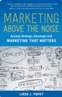 Marketing Above the Noise : Achieve Strategic Advantage with Marketing That Matters - eBook