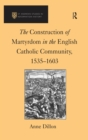 The Construction of Martyrdom in the English Catholic Community, 1535-1603 - eBook